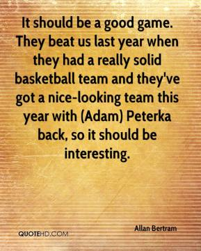 It should be a good game. They beat us last year when they had a really solid basketball team and they've got a nice-looking team this year with (Adam) Peterka back, so it should be interesting.