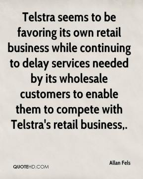 Allan Fels - Telstra seems to be favoring its own retail business while continuing to delay services needed by its wholesale customers to enable them to compete with Telstra's retail business.