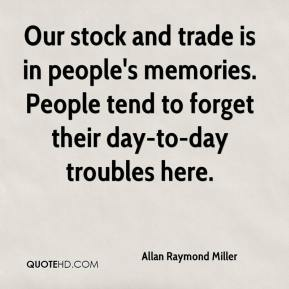 Allan Raymond Miller - Our stock and trade is in people's memories. People tend to forget their day-to-day troubles here.
