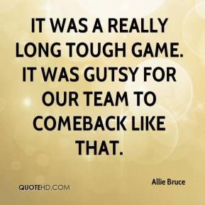 Allie Bruce - It was a really long tough game. It was gutsy for our team to comeback like that.