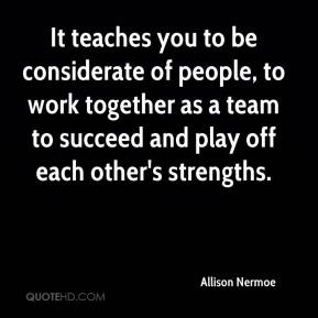 Allison Nermoe - It teaches you to be considerate of people, to work together as a team to succeed and play off each other's strengths.