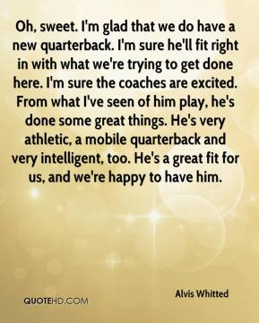 Alvis Whitted - Oh, sweet. I'm glad that we do have a new quarterback. I'm sure he'll fit right in with what we're trying to get done here. I'm sure the coaches are excited. From what I've seen of him play, he's done some great things. He's very athletic, a mobile quarterback and very intelligent, too. He's a great fit for us, and we're happy to have him.