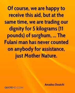 Amadou Doutchi - Of course, we are happy to receive this aid, but at the same time, we are trading our dignity for 5 kilograms (11 pounds) of sorghum, ... The Fulani man has never counted on anybody for assistance, just Mother Nature.