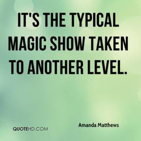 Amanda Matthews - It's the typical magic show taken to another level.