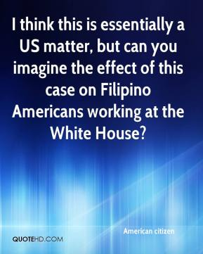 American citizen - I think this is essentially a US matter, but can you imagine the effect of this case on Filipino Americans working at the White House?