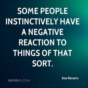 Ana Navarro - Some people instinctively have a negative reaction to things of that sort.
