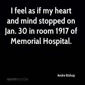 Andre Bishop - I feel as if my heart and mind stopped on Jan. 30 in room 1917 of Memorial Hospital.