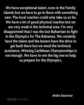 Andre Seymour - We have exceptional talent, even in the Family Islands but we have to go in there with something new. The local coaches could only take us so far. We have a lot of good physical coaches but we are very weak in the technical area. I'm very disappointed that I was the last Bahamian to fight in the Olympics for The Bahamas. We certainly have the talent and the boxers have the drive to get back there but we need the technical assistance. Winning Caribbean Championships is not enough. We have to win the big one to help us prepare for the Olympics.