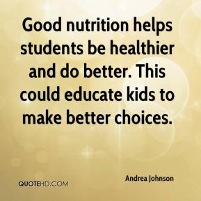 Andrea Johnson - Good nutrition helps students be healthier and do better. This could educate kids to make better choices.