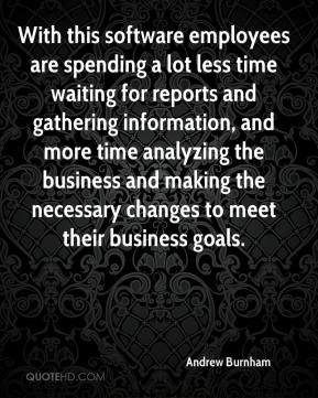 Andrew Burnham - With this software employees are spending a lot less time waiting for reports and gathering information, and more time analyzing the business and making the necessary changes to meet their business goals.