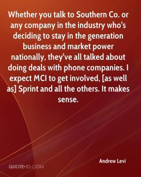 Andrew Levi - Whether you talk to Southern Co. or any company in the industry who's deciding to stay in the generation business and market power nationally, they've all talked about doing deals with phone companies. I expect MCI to get involved, [as well as] Sprint and all the others. It makes sense.