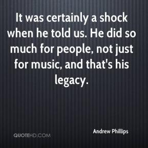 It was certainly a shock when he told us. He did so much for people, not just for music, and that's his legacy.