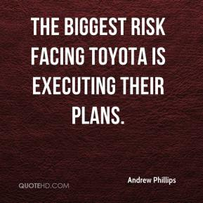 Andrew Phillips - The biggest risk facing Toyota is executing their plans.