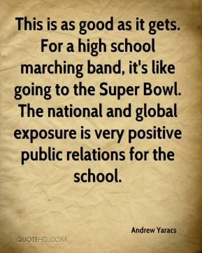 Andrew Yaracs - This is as good as it gets. For a high school marching band, it's like going to the Super Bowl. The national and global exposure is very positive public relations for the school.