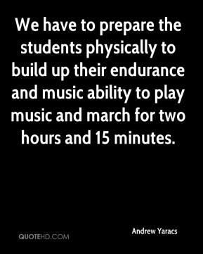Andrew Yaracs - We have to prepare the students physically to build up their endurance and music ability to play music and march for two hours and 15 minutes.