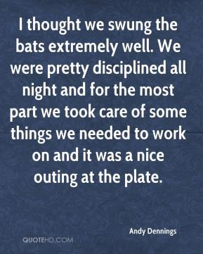 Andy Dennings - I thought we swung the bats extremely well. We were pretty disciplined all night and for the most part we took care of some things we needed to work on and it was a nice outing at the plate.
