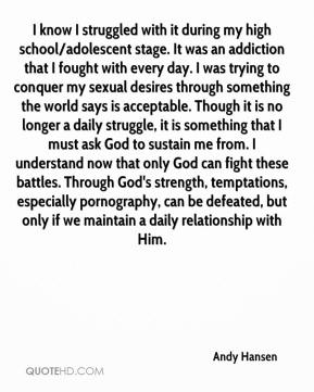 Andy Hansen - I know I struggled with it during my high school/adolescent stage. It was an addiction that I fought with every day. I was trying to conquer my sexual desires through something the world says is acceptable. Though it is no longer a daily struggle, it is something that I must ask God to sustain me from. I understand now that only God can fight these battles. Through God's strength, temptations, especially pornography, can be defeated, but only if we maintain a daily relationship with Him.