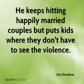 Ann Donahue - He keeps hitting happily married couples but puts kids where they don't have to see the violence.