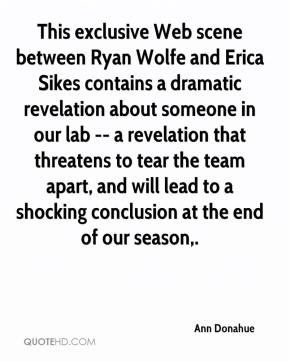Ann Donahue - This exclusive Web scene between Ryan Wolfe and Erica Sikes contains a dramatic revelation about someone in our lab -- a revelation that threatens to tear the team apart, and will lead to a shocking conclusion at the end of our season.