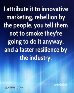 I attribute it to innovative marketing, rebellion by the people, you tell them not to smoke they're going to do it anyway, and a faster resilience by the industry.
