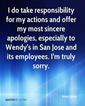 Anna Ayala - I do take responsibility for my actions and offer my most sincere apologies, especially to Wendy's in San Jose and its employees. I'm truly sorry.