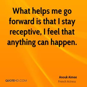 Anouk Aimee - What helps me go forward is that I stay receptive, I feel that anything can happen.