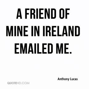 Anthony Lucas - A friend of mine in Ireland emailed me.