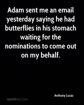Anthony Lucas - Adam sent me an email yesterday saying he had butterflies in his stomach waiting for the nominations to come out on my behalf.