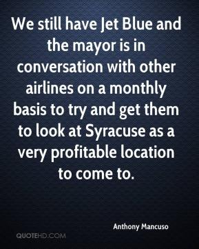 Anthony Mancuso - We still have Jet Blue and the mayor is in conversation with other airlines on a monthly basis to try and get them to look at Syracuse as a very profitable location to come to.