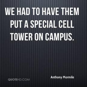 We had to have them put a special cell tower on campus.