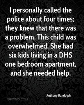Anthony Randolph - I personally called the police about four times; they knew that there was a problem. This child was overwhelmed. She had six kids living in a DHS one bedroom apartment, and she needed help.