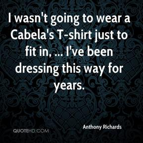 Anthony Richards - I wasn't going to wear a Cabela's T-shirt just to fit in, ... I've been dressing this way for years.