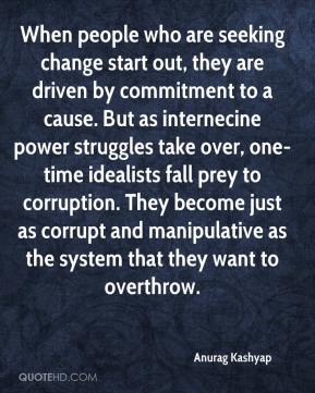Anurag Kashyap - When people who are seeking change start out, they are driven by commitment to a cause. But as internecine power struggles take over, one-time idealists fall prey to corruption. They become just as corrupt and manipulative as the system that they want to overthrow.