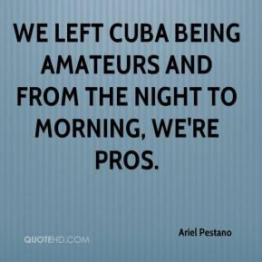Ariel Pestano - We left Cuba being amateurs and from the night to morning, we're pros.