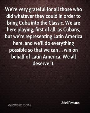 Ariel Pestano - We're very grateful for all those who did whatever they could in order to bring Cuba into the Classic. We are here playing, first of all, as Cubans, but we're representing Latin America here, and we'll do everything possible so that we can ... win on behalf of Latin America. We all deserve it.