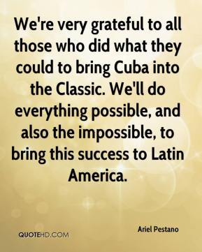 We're very grateful to all those who did what they could to bring Cuba into the Classic. We'll do everything possible, and also the impossible, to bring this success to Latin America.