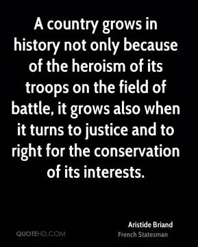 A country grows in history not only because of the heroism of its troops on the field of battle, it grows also when it turns to justice and to right for the conservation of its interests.