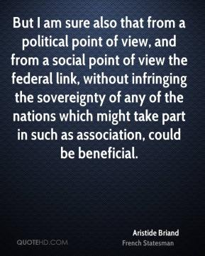But I am sure also that from a political point of view, and from a social point of view the federal link, without infringing the sovereignty of any of the nations which might take part in such as association, could be beneficial.