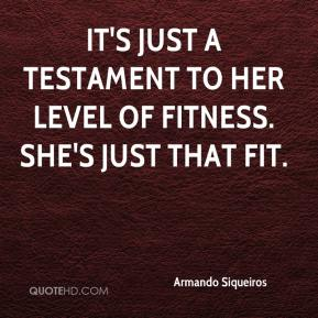 Armando Siqueiros - It's just a testament to her level of fitness. She's just that fit.