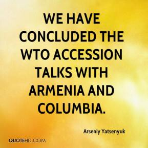Arseniy Yatsenyuk - We have concluded the WTO accession talks with Armenia and Columbia.