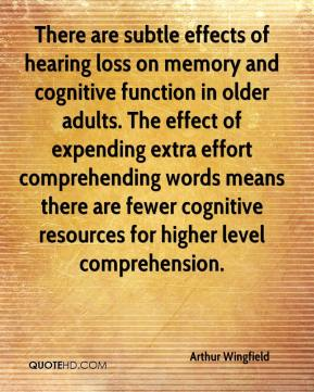 Arthur Wingfield - There are subtle effects of hearing loss on memory and cognitive function in older adults. The effect of expending extra effort comprehending words means there are fewer cognitive resources for higher level comprehension.
