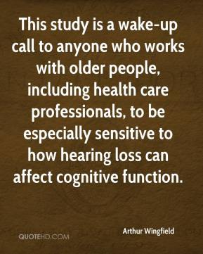 Arthur Wingfield - This study is a wake-up call to anyone who works with older people, including health care professionals, to be especially sensitive to how hearing loss can affect cognitive function.