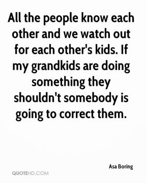 Asa Boring - All the people know each other and we watch out for each other's kids. If my grandkids are doing something they shouldn't somebody is going to correct them.