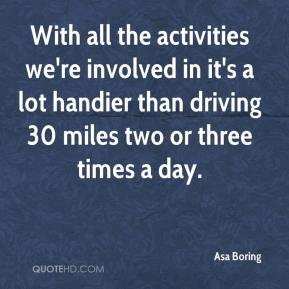 Asa Boring - With all the activities we're involved in it's a lot handier than driving 30 miles two or three times a day.