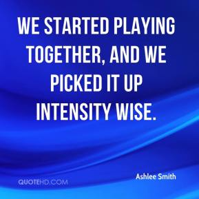 Ashlee Smith - We started playing together, and we picked it up intensity wise.