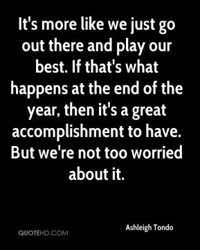 Ashleigh Tondo - It's more like we just go out there and play our best. If that's what happens at the end of the year, then it's a great accomplishment to have. But we're not too worried about it.