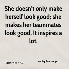 Ashley Tuiasosopo - She doesn't only make herself look good; she makes her teammates look good. It inspires a lot.