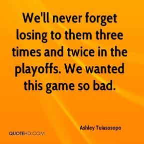 Ashley Tuiasosopo - We'll never forget losing to them three times and twice in the playoffs. We wanted this game so bad.