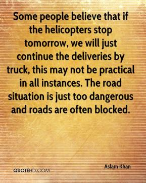 Some people believe that if the helicopters stop tomorrow, we will just continue the deliveries by truck, this may not be practical in all instances. The road situation is just too dangerous and roads are often blocked.