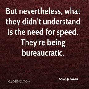 Asma Jehangir - But nevertheless, what they didn't understand is the need for speed. They're being bureaucratic.